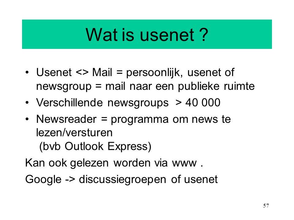 57 Wat is usenet ? Usenet <> Mail = persoonlijk, usenet of newsgroup = mail naar een publieke ruimte Verschillende newsgroups > 40 000 Newsreader = pr