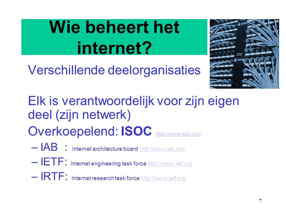 7 Wie beheert het internet? Verschillende deelorganisaties Elk is verantwoordelijk voor zijn eigen deel (zijn netwerk) Overkoepelend: ISOC http://www.