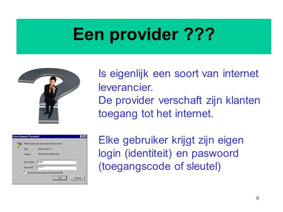 9 Een provider ??? Is eigenlijk een soort van internet leverancier. De provider verschaft zijn klanten toegang tot het internet. Elke gebruiker krijgt