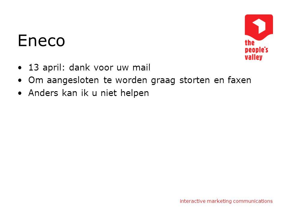 interactive marketing communications Eneco 13 april: dank voor uw mail Om aangesloten te worden graag storten en faxen Anders kan ik u niet helpen
