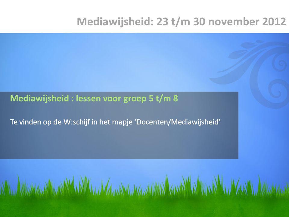 Te vinden op de W:schijf in het mapje 'Docenten/Mediawijsheid' Mediawijsheid: 23 t/m 30 november 2012 Mediawijsheid : lessen voor groep 5 t/m 8