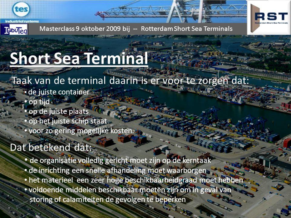 Masterclass 9 oktober 2009 bij -- Rotterdam Short Sea Terminals MIDDELEN 1800m KADE 13 LIGPLAATSEN MAXIMALE DIEPGANG 11,65m TOTALE TERREIN VAN 46hectaren CAPACITEIT 800.000 EENHEDEN 14 SHIP TO SHORE KRANEN 12 TRANSTAINERS 3 BACK-UP KRANEN 18 STRADDLE CARRIERS 9 REACH STACKERS x TERMINAL TREKKERS Beheerd en onderhouden door een team van 28 TD medewerkers 1 Hoofd TD: Dhr.