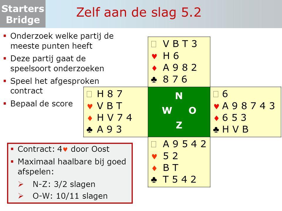 Starters Bridge Zelf aan de slag 5.3  Onderzoek welke partij de meeste punten heeft  Deze partij gaat de speelsoort onderzoeken  Speel het afgesproken contract  Bepaal de score   ♣ B 7 2 H V A B 8 A V B 7 6   ♣ T 6 5 4 T 8 6 H V 2 T 5 2 N W O Z   ♣ H 9 8 3 A B 9 5 4 9 7 6 9   ♣ A V 7 3 2 T 5 4 3 H 8 4 3  Contract: 3SA door Noord  Maximaal haalbare bij goed afspelen:  N-Z: 9 slagen  O-W: 4 slagen