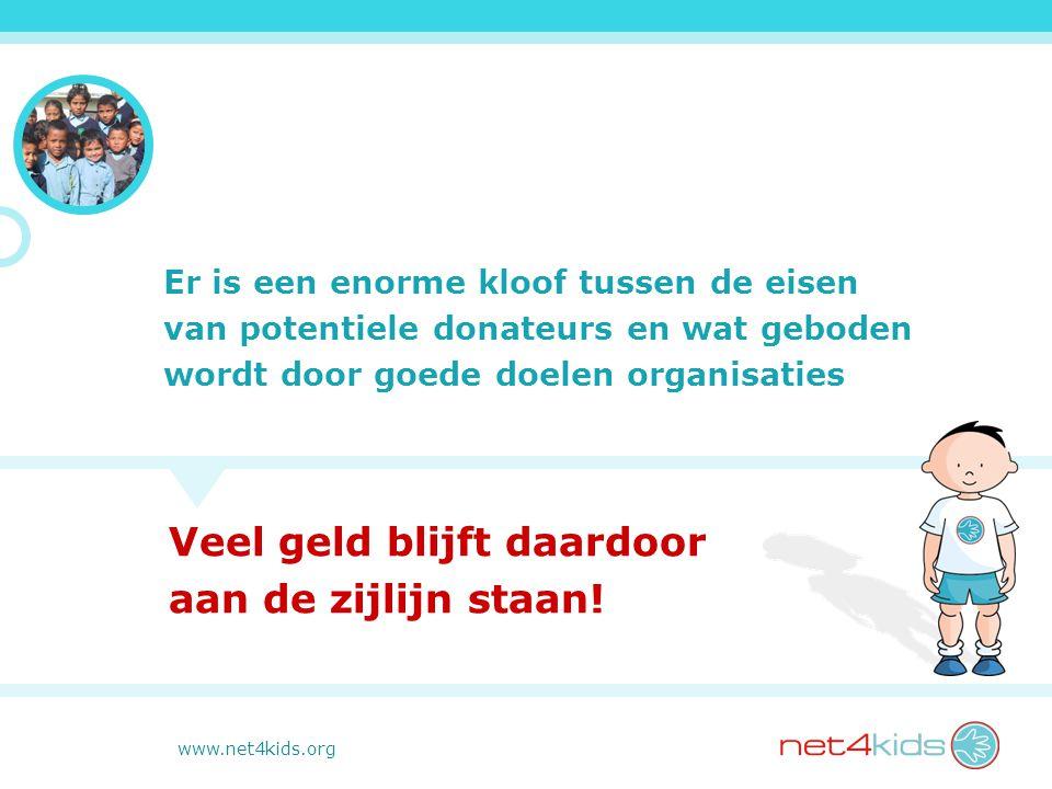www.net4kids.org Er is een enorme kloof tussen de eisen van potentiele donateurs en wat geboden wordt door goede doelen organisaties Veel geld blijft daardoor aan de zijlijn staan!