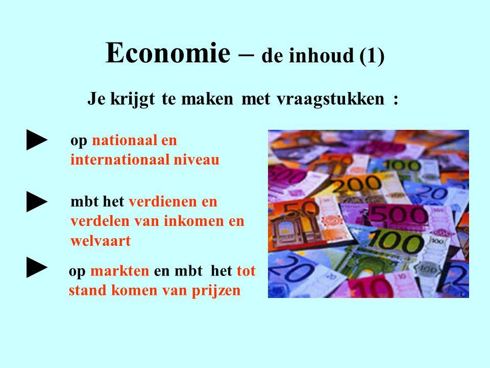 Economie – de inhoud (1) Je krijgt te maken met vraagstukken : op nationaal en internationaal niveau mbt het verdienen en verdelen van inkomen en welv