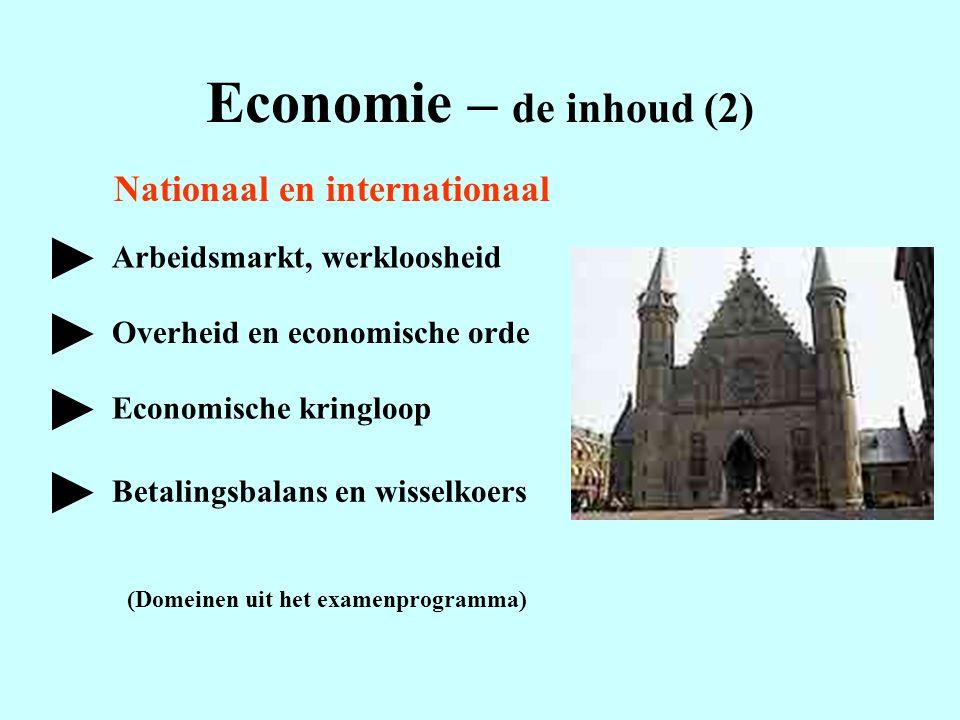 Economie – de inhoud (2) Nationaal en internationaal Arbeidsmarkt, werkloosheid Overheid en economische orde Economische kringloop Betalingsbalans en