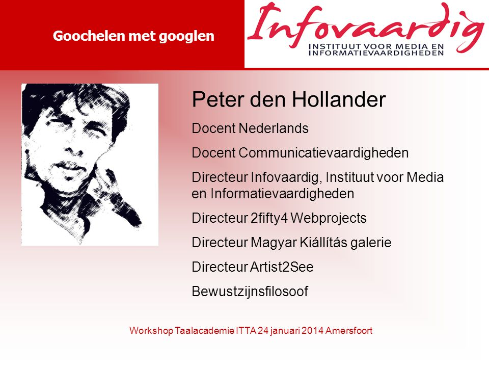 Goochelen met googlen Workshop Taalacademie ITTA 24 januari 2014 Amersfoort Peter den Hollander Docent Nederlands Docent Communicatievaardigheden Directeur Infovaardig, Instituut voor Media en Informatievaardigheden Directeur 2fifty4 Webprojects Directeur Magyar Kiállítás galerie Directeur Artist2See Bewustzijnsfilosoof