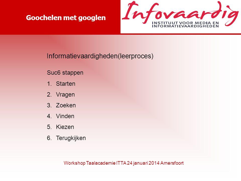 Goochelen met googlen Workshop Taalacademie ITTA 24 januari 2014 Amersfoort Informatievaardigheden(leerproces) Suc6 stappen 1.Starten 2.Vragen 3.Zoeke