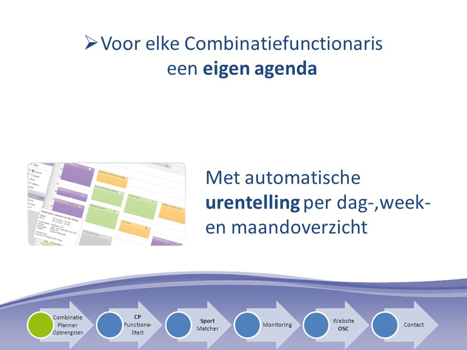 Voor elke Combinatiefunctionaris een eigen agenda Met automatische urentelling per dag-,week- en maandoverzicht CP Functiona- liteit Sport Matcher Monitoring Website OSC Contact Combinatie Planner Opbrengsten