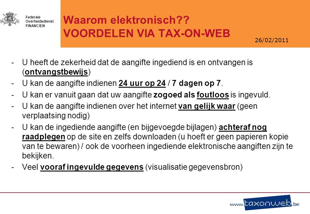 26/02/2011 Federale Overheidsdienst FINANCIEN Waarom elektronisch?? VOORDELEN VIA TAX-ON-WEB -U heeft de zekerheid dat de aangifte ingediend is en ont