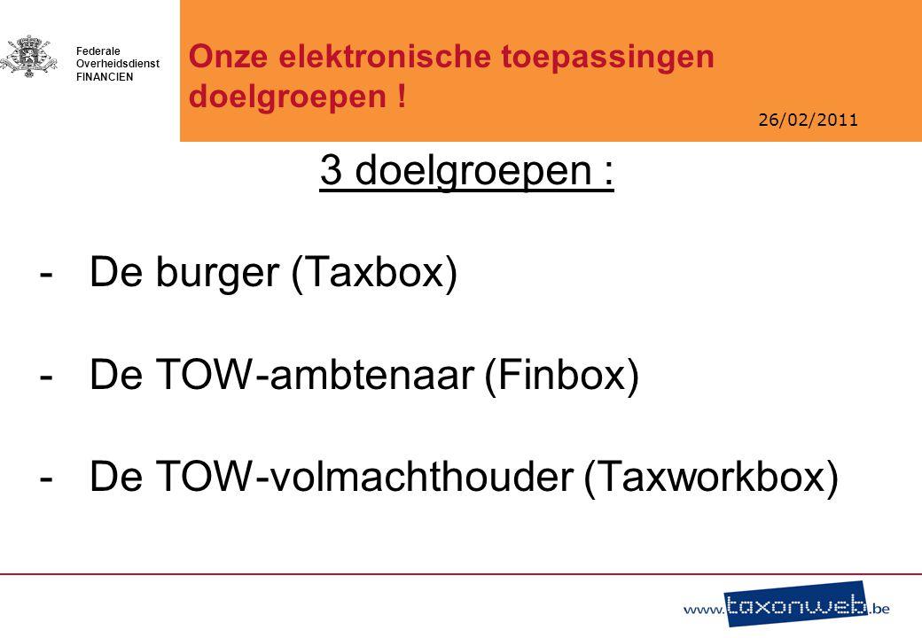 26/02/2011 Federale Overheidsdienst FINANCIEN 3 doelgroepen : -De burger (Taxbox) -De TOW-ambtenaar (Finbox) -De TOW-volmachthouder (Taxworkbox) Onze elektronische toepassingen doelgroepen !