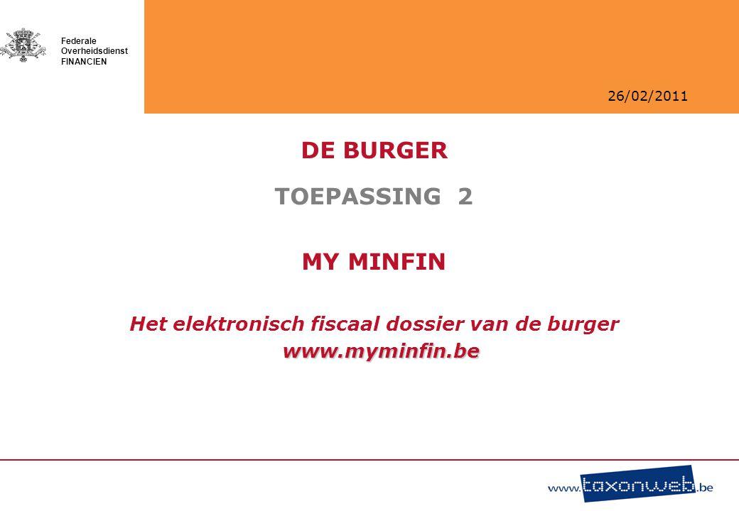 26/02/2011 Federale Overheidsdienst FINANCIEN DE BURGER TOEPASSING 2 MY MINFIN Het elektronisch fiscaal dossier van de burger www.myminfin.be