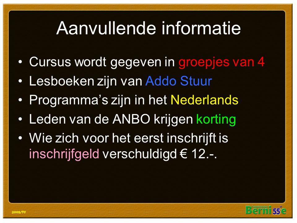 Aanvullende informatie Cursus wordt gegeven in groepjes van 4 Lesboeken zijn van Addo Stuur Programma's zijn in het Nederlands Leden van de ANBO krijgen korting Wie zich voor het eerst inschrijft is inschrijfgeld verschuldigd € 12.-.