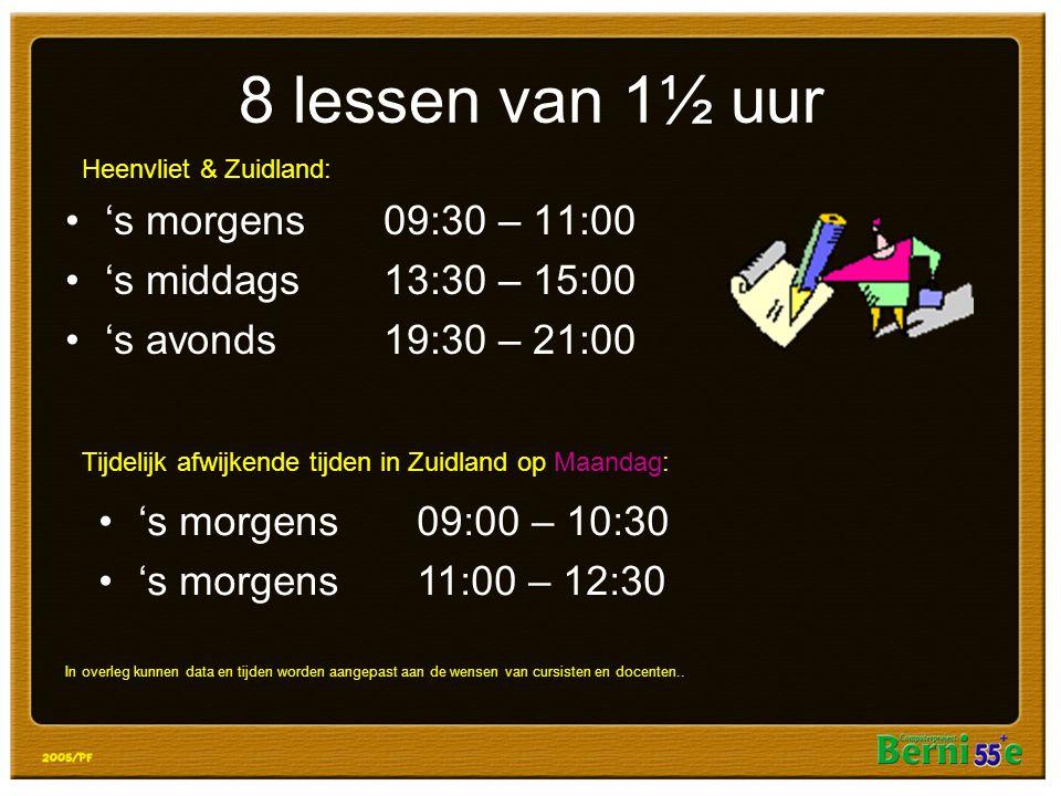 8 lessen van 1½ uur 's morgens09:30 – 11:00 's middags13:30 – 15:00 's avonds19:30 – 21:00 's morgens09:00 – 10:30 's morgens11:00 – 12:30 Heenvliet & Zuidland: Tijdelijk afwijkende tijden in Zuidland op Maandag: In overleg kunnen data en tijden worden aangepast aan de wensen van cursisten en docenten..