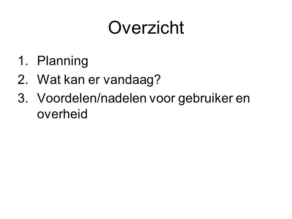 Overzicht 1.Planning 2.Wat kan er vandaag? 3.Voordelen/nadelen voor gebruiker en overheid