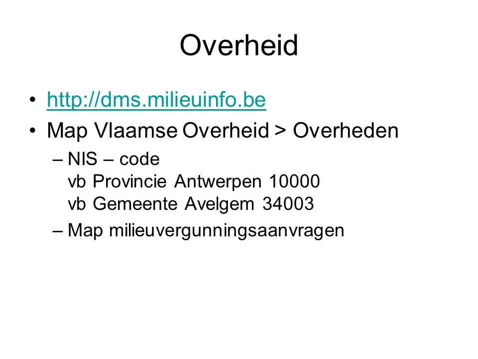 Overheid http://dms.milieuinfo.be Map Vlaamse Overheid > Overheden –NIS – code vb Provincie Antwerpen 10000 vb Gemeente Avelgem 34003 –Map milieuvergunningsaanvragen