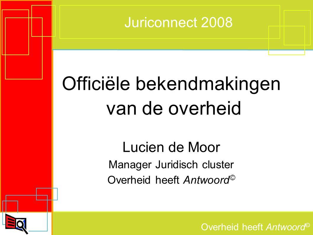 Overheid heeft Antwoord © Juriconnect 2008 Officiële bekendmakingen van de overheid Lucien de Moor Manager Juridisch cluster Overheid heeft Antwoord ©