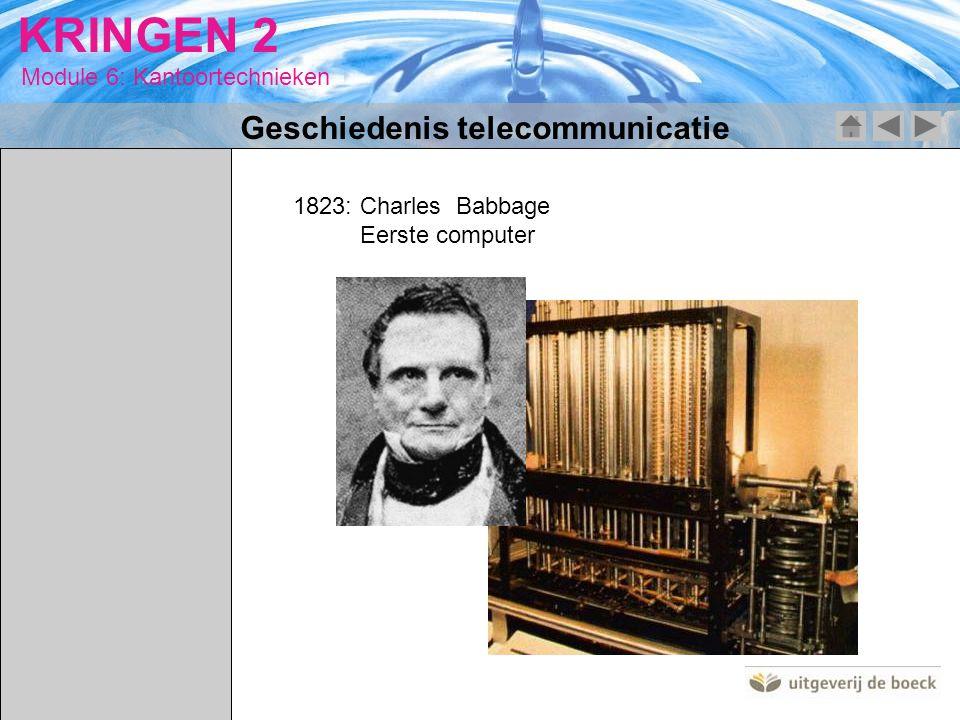 Module 6: Kantoortechnieken KRINGEN 2 1823: Charles Babbage Eerste computer Geschiedenis telecommunicatie