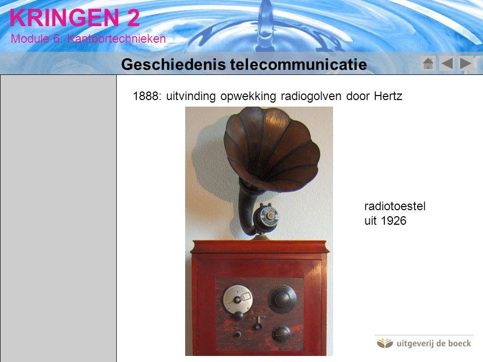 Module 6: Kantoortechnieken KRINGEN 2 1888: uitvinding opwekking radiogolven door Hertz radiotoestel uit 1926 Geschiedenis telecommunicatie