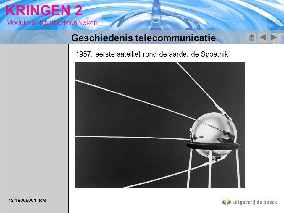Module 6: Kantoortechnieken KRINGEN 2 Geschiedenis telecommunicatie 1957: eerste satelliet rond de aarde: de Spoetnik 42-19006061| RM