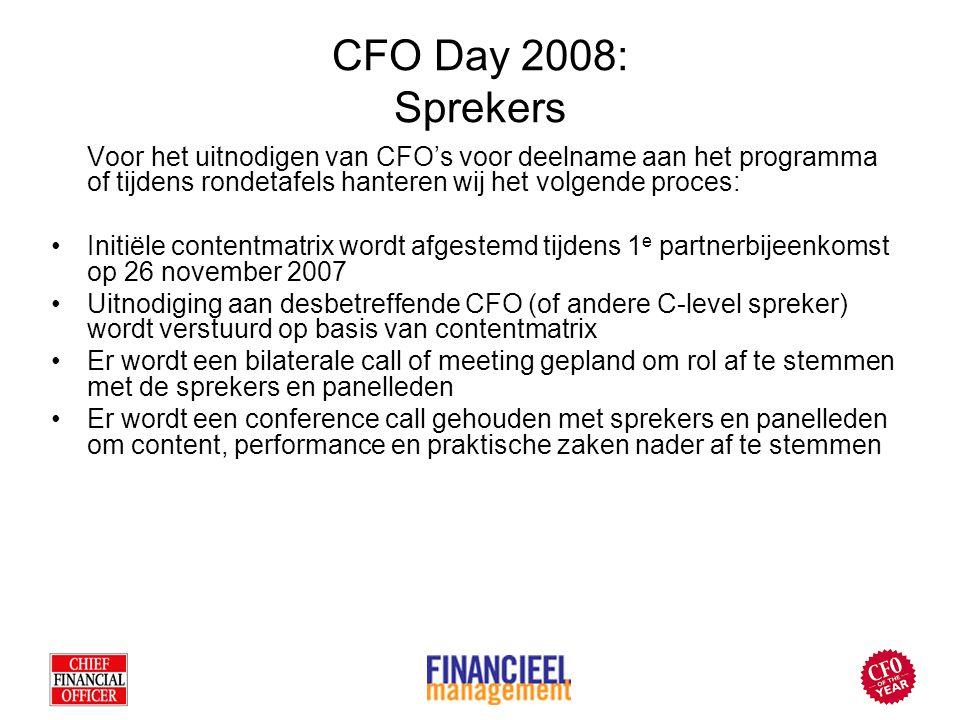 CFO Day 2008: Sprekers Voor het uitnodigen van CFO's voor deelname aan het programma of tijdens rondetafels hanteren wij het volgende proces: Initiële contentmatrix wordt afgestemd tijdens 1 e partnerbijeenkomst op 26 november 2007 Uitnodiging aan desbetreffende CFO (of andere C-level spreker) wordt verstuurd op basis van contentmatrix Er wordt een bilaterale call of meeting gepland om rol af te stemmen met de sprekers en panelleden Er wordt een conference call gehouden met sprekers en panelleden om content, performance en praktische zaken nader af te stemmen