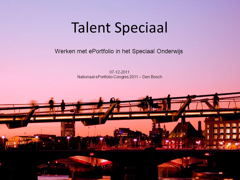 Talent Speciaal Werken met ePortfolio in het Speciaal Onderwijs 07-12-2011 Nationaal ePortfolio Congres 2011 – Den Bosch