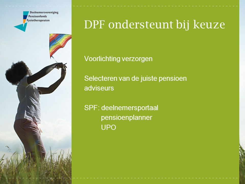DPF ondersteunt bij keuze Voorlichting verzorgen Selecteren van de juiste pensioen adviseurs SPF: deelnemersportaal pensioenplanner UPO