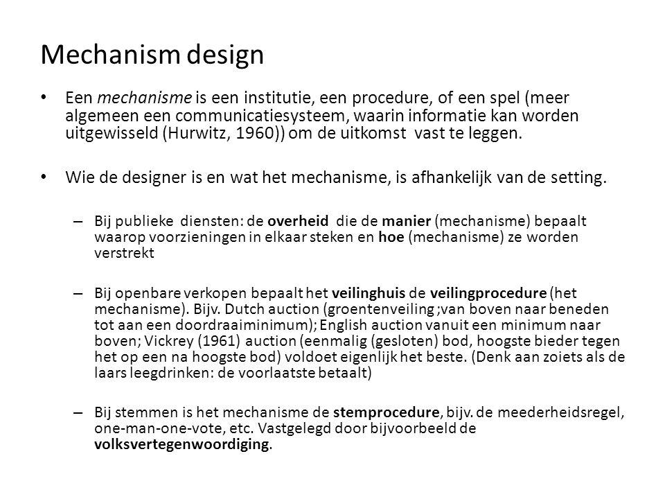 Mechanism design Een mechanisme is een institutie, een procedure, of een spel (meer algemeen een communicatiesysteem, waarin informatie kan worden uitgewisseld (Hurwitz, 1960)) om de uitkomst vast te leggen.