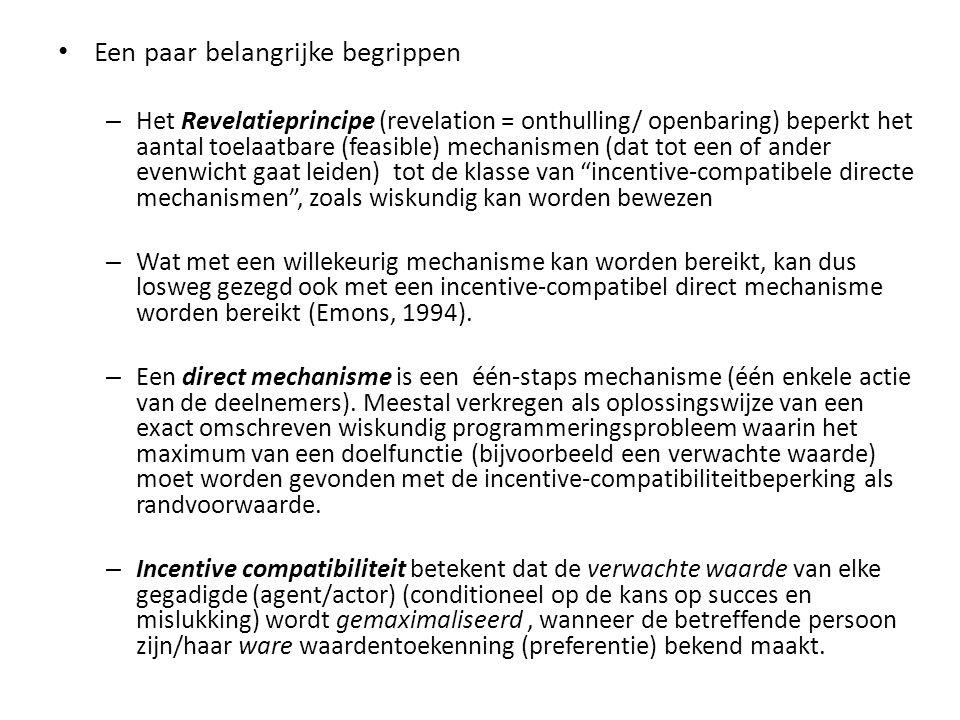 Een paar belangrijke begrippen – Het Revelatieprincipe (revelation = onthulling/ openbaring) beperkt het aantal toelaatbare (feasible) mechanismen (dat tot een of ander evenwicht gaat leiden) tot de klasse van incentive-compatibele directe mechanismen , zoals wiskundig kan worden bewezen – Wat met een willekeurig mechanisme kan worden bereikt, kan dus losweg gezegd ook met een incentive-compatibel direct mechanisme worden bereikt (Emons, 1994).