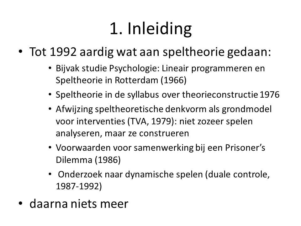 1. Inleiding Tot 1992 aardig wat aan speltheorie gedaan: Bijvak studie Psychologie: Lineair programmeren en Speltheorie in Rotterdam (1966) Speltheori