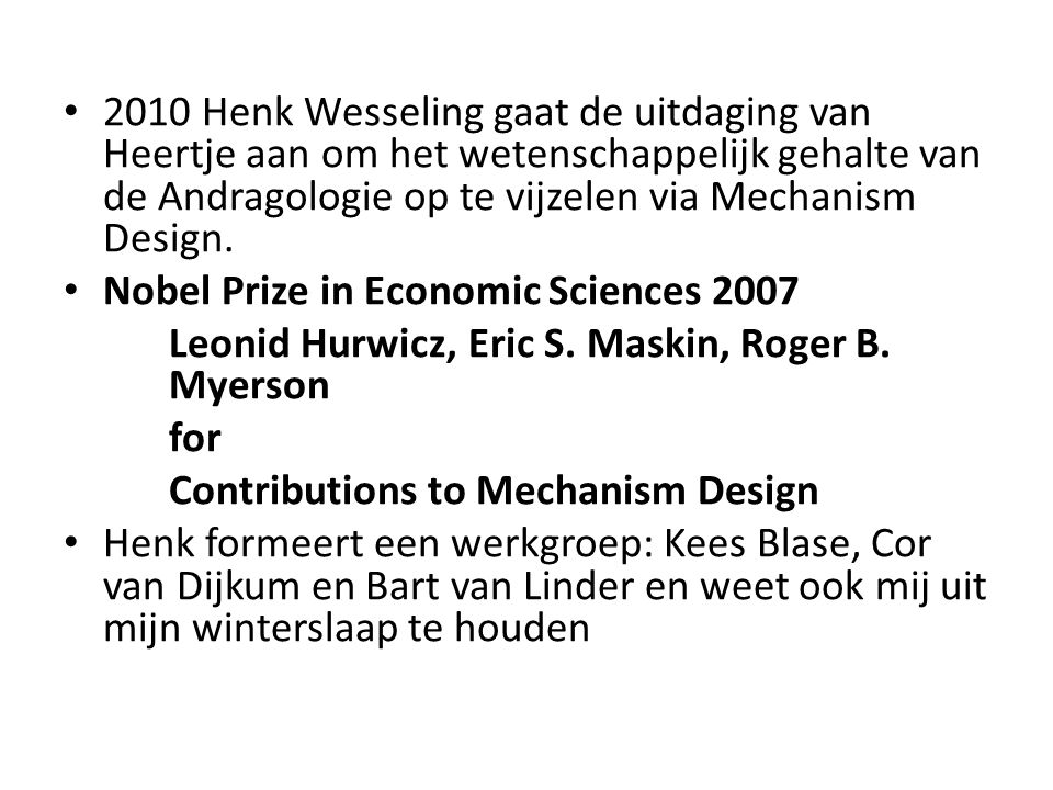 2010 Henk Wesseling gaat de uitdaging van Heertje aan om het wetenschappelijk gehalte van de Andragologie op te vijzelen via Mechanism Design. Nobel P