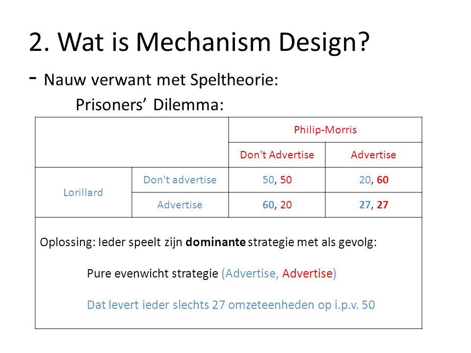 2. Wat is Mechanism Design? - Nauw verwant met Speltheorie: Prisoners' Dilemma: Philip-Morris Don't AdvertiseAdvertise Lorillard Don't advertise50, 50