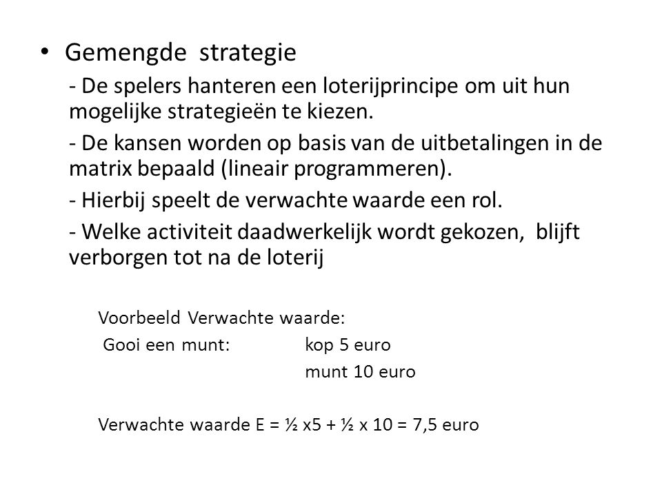 Speler 2 Kop (q)Munt (1-q) Speler 1 Kop (r)1, -1-1, 1 Munt (1-r)-1, 11, -1 Als speler 1 schrijft kop en speler 2 schrijft munt dan betaalt speler 1 een euro en krijgt speler 2 een euro, etc.