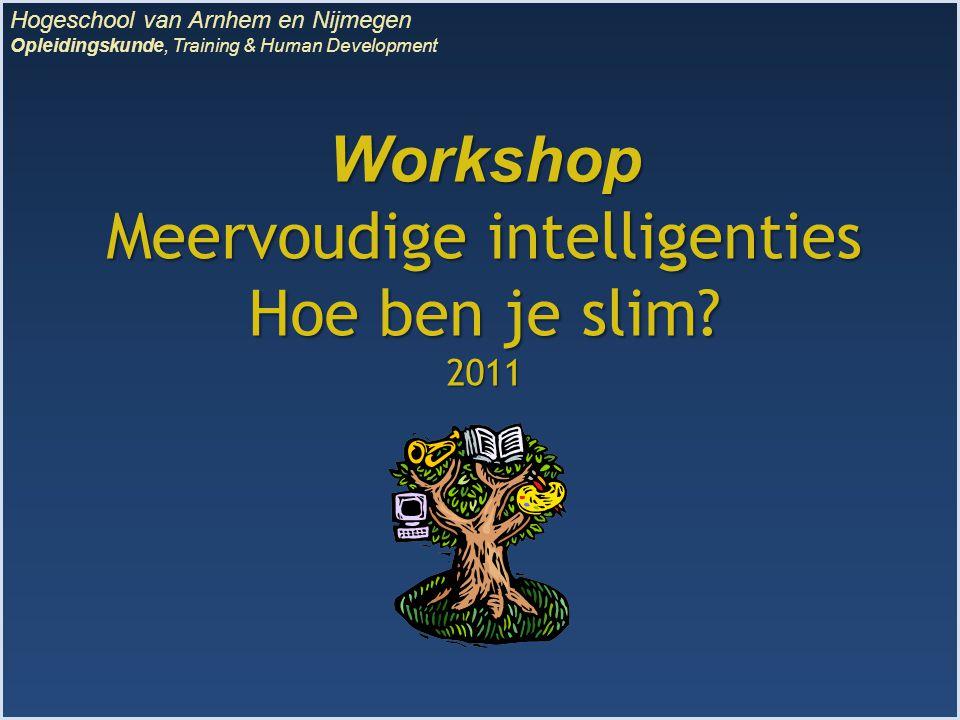 Workshop Meervoudige intelligenties Hoe ben je slim? 2011 Hogeschool van Arnhem en Nijmegen Opleidingskunde, Training & Human Development