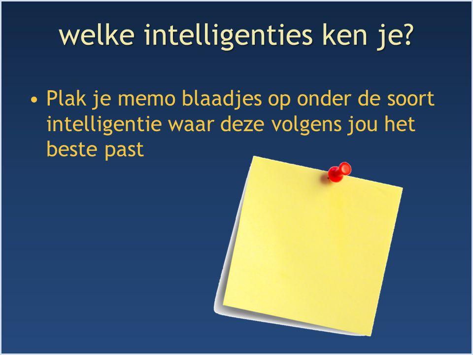 welke intelligenties ken je? Plak je memo blaadjes op onder de soort intelligentie waar deze volgens jou het beste past