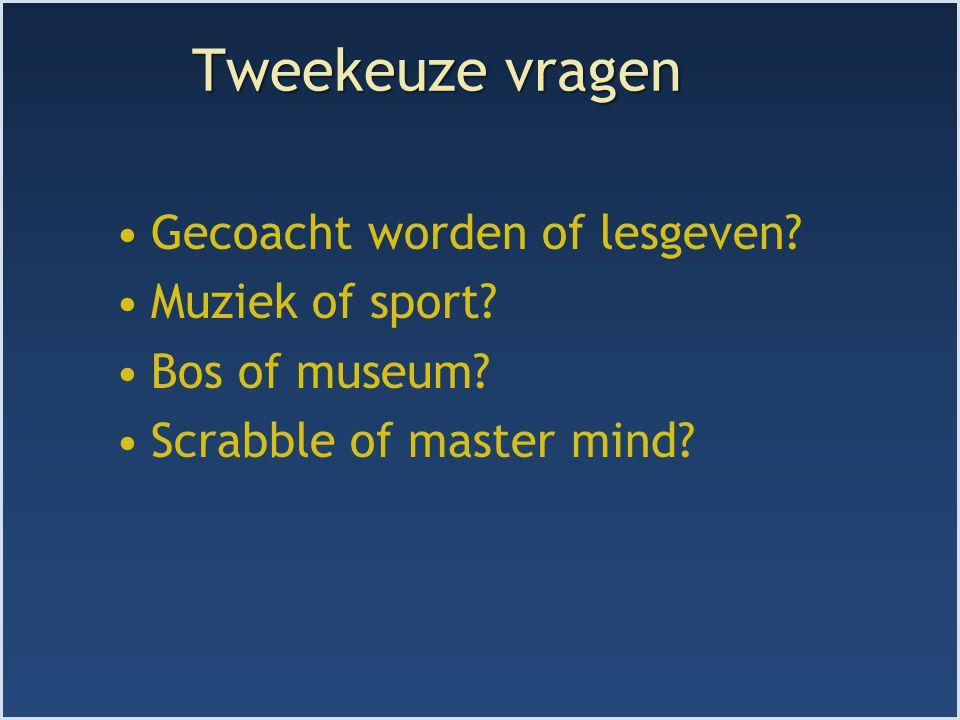 Tweekeuze vragen Gecoacht worden of lesgeven? Muziek of sport? Bos of museum? Scrabble of master mind?