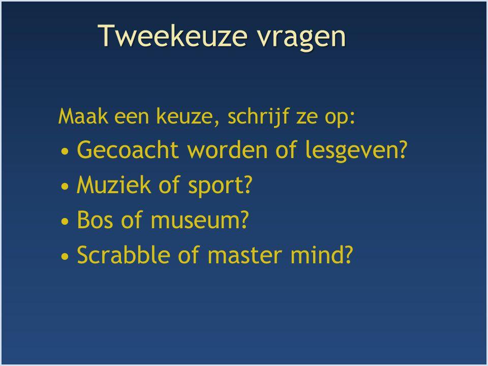 Tweekeuze vragen Maak een keuze, schrijf ze op: Gecoacht worden of lesgeven? Muziek of sport? Bos of museum? Scrabble of master mind?