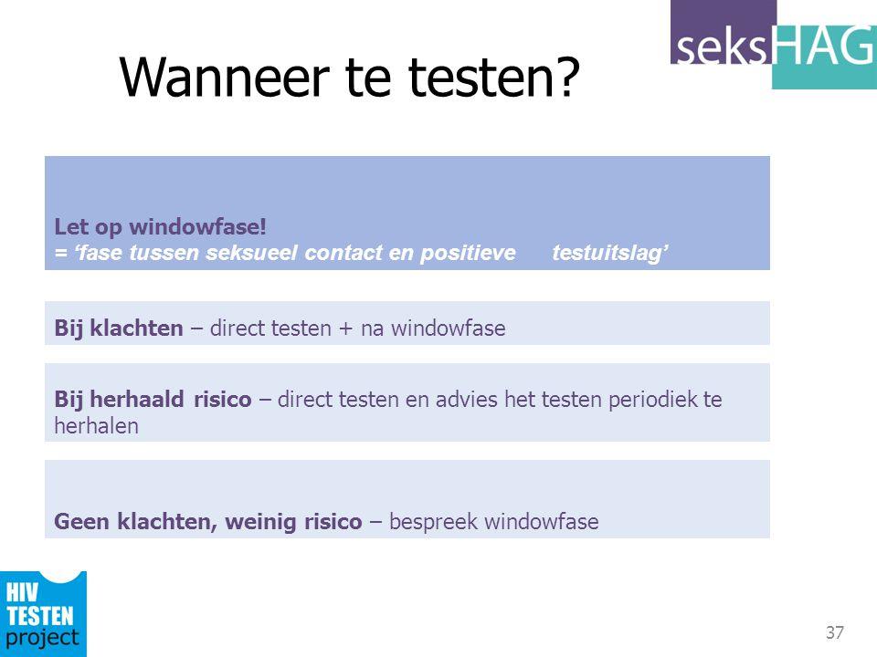37 Let op windowfase! = 'fase tussen seksueel contact en positieve testuitslag' Wanneer te testen? Geen klachten, weinig risico – bespreek windowfase