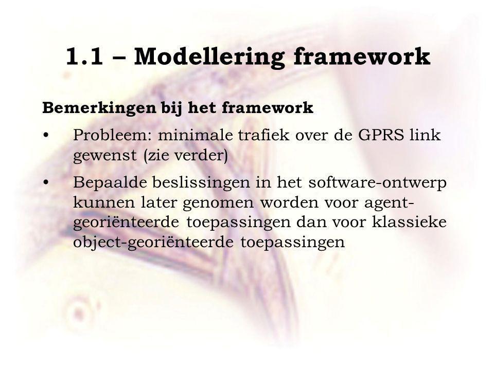 1.1 – Modellering framework Bemerkingen bij het framework Probleem: minimale trafiek over de GPRS link gewenst (zie verder) Bepaalde beslissingen in het software-ontwerp kunnen later genomen worden voor agent- georiënteerde toepassingen dan voor klassieke object-georiënteerde toepassingen