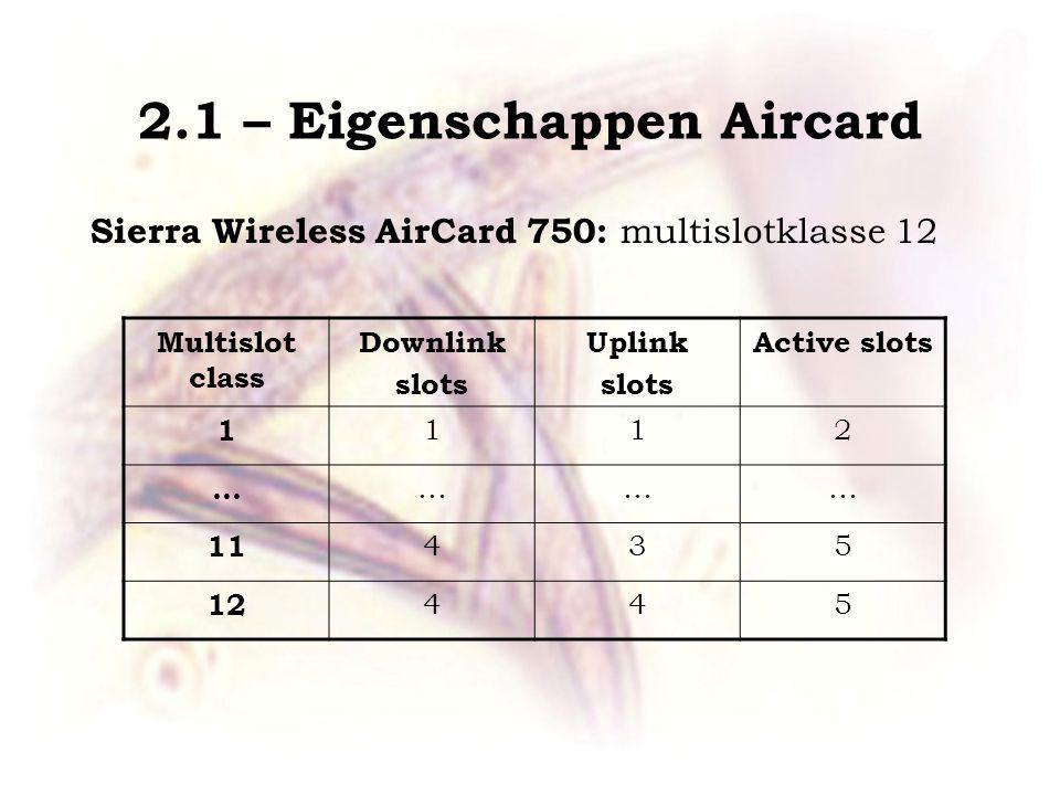 2.1 – Eigenschappen Aircard Sierra Wireless AirCard 750: multislotklasse 12 Multislot class Downlink slots Uplink slots Active slots 1 112 … ……… 11 435 12 445