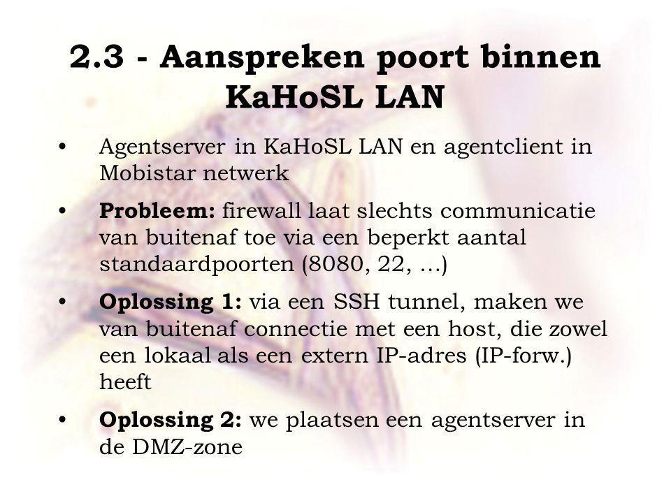 2.3 - Aanspreken poort binnen KaHoSL LAN Agentserver in KaHoSL LAN en agentclient in Mobistar netwerk Probleem: firewall laat slechts communicatie van buitenaf toe via een beperkt aantal standaardpoorten (8080, 22, …) Oplossing 1: via een SSH tunnel, maken we van buitenaf connectie met een host, die zowel een lokaal als een extern IP-adres (IP-forw.) heeft Oplossing 2: we plaatsen een agentserver in de DMZ-zone