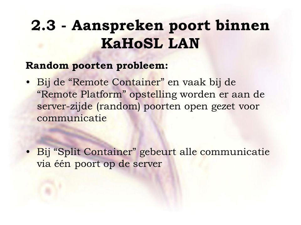Random poorten probleem: Bij de Remote Container en vaak bij de Remote Platform opstelling worden er aan de server-zijde (random) poorten open gezet voor communicatie Bij Split Container gebeurt alle communicatie via één poort op de server 2.3 - Aanspreken poort binnen KaHoSL LAN