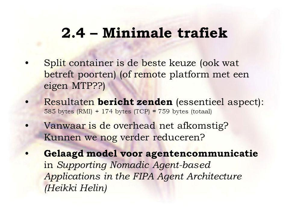 2.4 – Minimale trafiek Split container is de beste keuze (ook wat betreft poorten) (of remote platform met een eigen MTP ) Resultaten bericht zenden (essentieel aspect): 585 bytes (RMI) + 174 bytes (TCP) = 759 bytes (totaal) Vanwaar is de overhead net afkomstig.