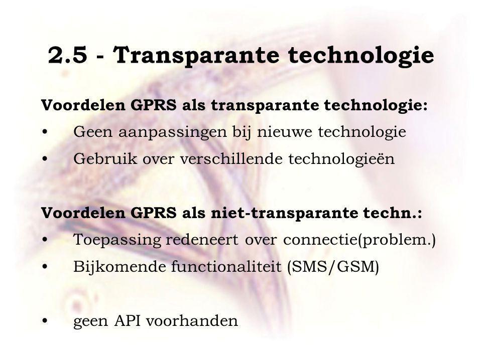 2.5 - Transparante technologie Voordelen GPRS als transparante technologie: Geen aanpassingen bij nieuwe technologie Gebruik over verschillende technologieën Voordelen GPRS als niet-transparante techn.: Toepassing redeneert over connectie(problem.) Bijkomende functionaliteit (SMS/GSM) geen API voorhanden