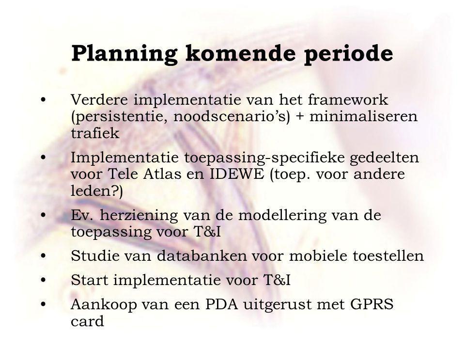 Planning komende periode Verdere implementatie van het framework (persistentie, noodscenario's) + minimaliseren trafiek Implementatie toepassing-specifieke gedeelten voor Tele Atlas en IDEWE (toep.