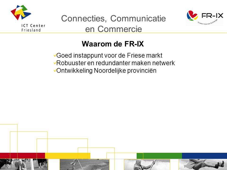 Connecties, Communicatie en Commercie Waarom de FR-IX Goed instappunt voor de Friese markt Robuuster en redundanter maken netwerk Ontwikkeling Noordelijke provinciën