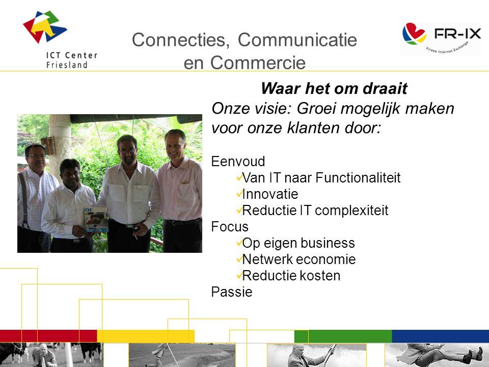 Connecties, Communicatie en Commercie Waar het om draait Onze visie: Groei mogelijk maken voor onze klanten door: Eenvoud Van IT naar Functionaliteit Innovatie Reductie IT complexiteit Focus Op eigen business Netwerk economie Reductie kosten Passie