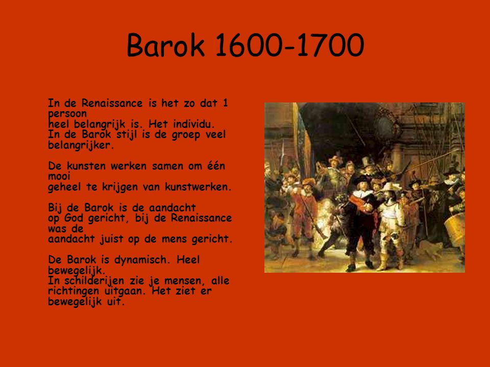 Barok 1600-1700 In de Renaissance is het zo dat 1 persoon heel belangrijk is. Het individu. In de Barok stijl is de groep veel belangrijker. De kunste