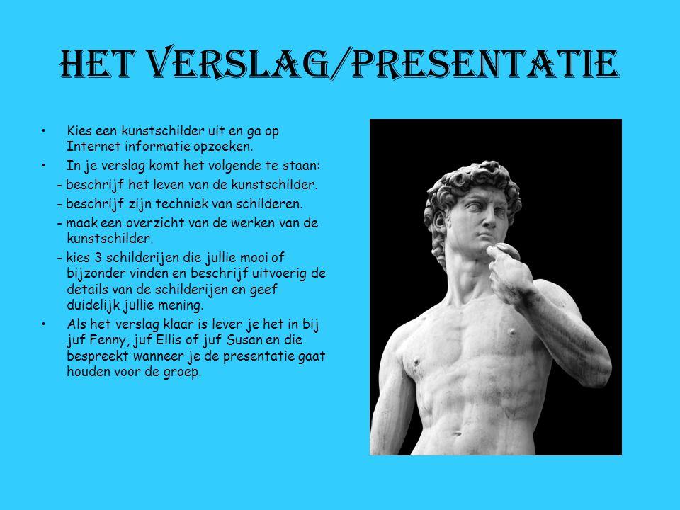 Het verslag/presentatie Kies een kunstschilder uit en ga op Internet informatie opzoeken. In je verslag komt het volgende te staan: - beschrijf het le