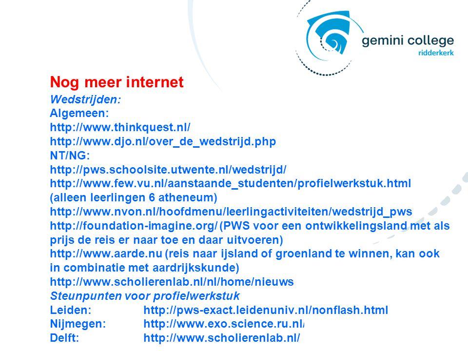 Nog meer internet Wedstrijden: Algemeen: http://www.thinkquest.nl/ http://www.djo.nl/over_de_wedstrijd.php NT/NG: http://pws.schoolsite.utwente.nl/wedstrijd/ http://www.few.vu.nl/aanstaande_studenten/profielwerkstuk.html (alleen leerlingen 6 atheneum) http://www.nvon.nl/hoofdmenu/leerlingactiviteiten/wedstrijd_pws http://foundation-imagine.org/ (PWS voor een ontwikkelingsland met als prijs de reis er naar toe en daar uitvoeren) http://www.aarde.nu (reis naar ijsland of groenland te winnen, kan ook in combinatie met aardrijkskunde) http://www.scholierenlab.nl/nl/home/nieuws Steunpunten voor profielwerkstuk Leiden:http://pws-exact.leidenuniv.nl/nonflash.html Nijmegen:http://www.exo.science.ru.nl/ Delft:http://www.scholierenlab.nl/